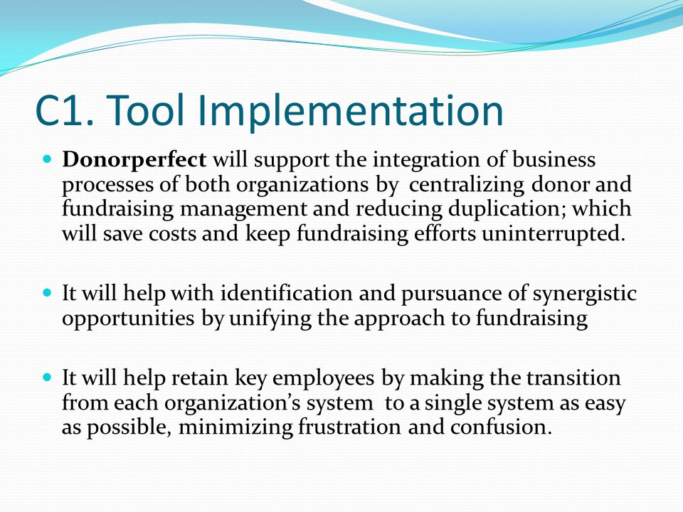 C1. Tool Implementation Donorperfect will support the integration of business processes of both organizations by centralizing donor and fundraising ma