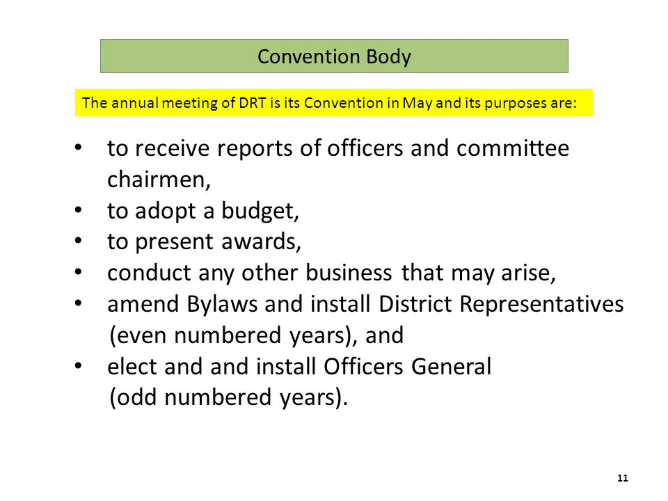 to receive reports of officers and committee chairmen, to adopt a budget, to present awards, conduct any other business that may arise, amend Bylaws and install District Representatives (even numbered years), and elect and and install Officers General (odd numbered years).