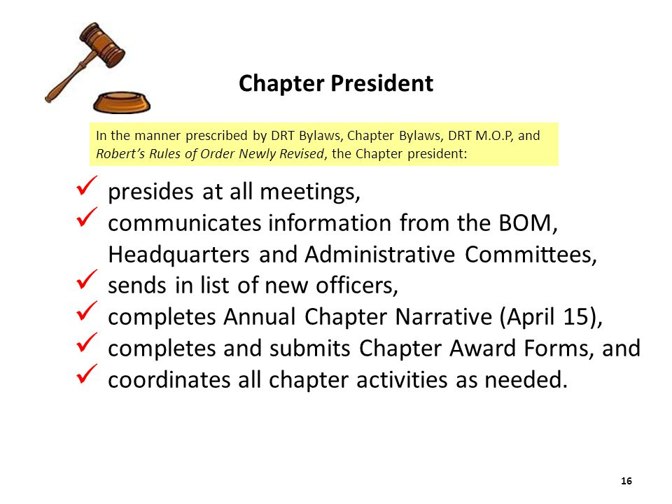 presides at all meetings, communicates information from the BOM, Headquarters and Administrative Committees, sends in list of new officers, completes Annual Chapter Narrative (April 15), completes and submits Chapter Award Forms, and coordinates all chapter activities as needed.