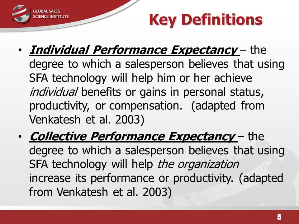 Key Definitions Individual Performance Expectancy – the degree to which a salesperson believes that using SFA technology will help him or her achieve individual benefits or gains in personal status, productivity, or compensation.
