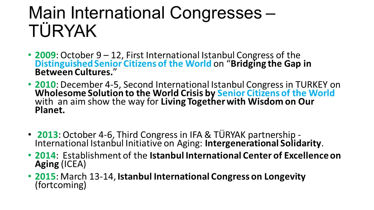 Main International Congresses – TÜRYAK 2009: October 9 – 12, First International Istanbul Congress of the Distinguished Senior Citizens of the World on Bridging the Gap in Between Cultures. 2010: December 4-5, Second International Istanbul Congress in TURKEY on Wholesome Solution to the World Crisis by Senior Citizens of the World with an aim show the way for Living Together with Wisdom on Our Planet.