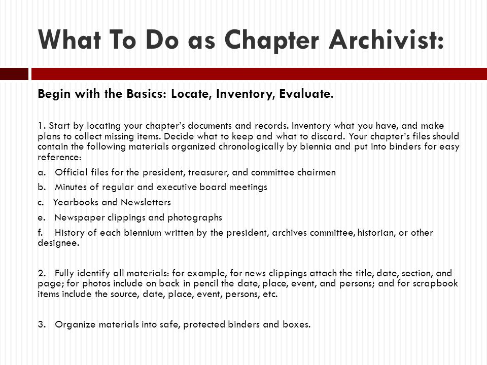 What To Do as Chapter Archivist: Begin with the Basics: Locate, Inventory, Evaluate. 1. Start by locating your chapter's documents and records. Invent