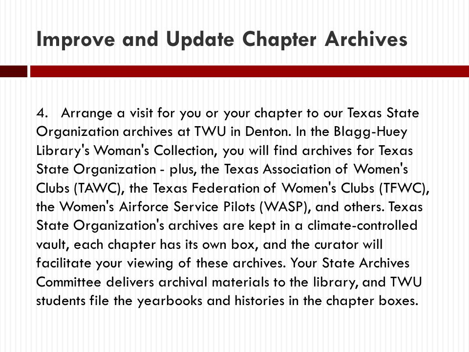 Improve and Update Chapter Archives 4. Arrange a visit for you or your chapter to our Texas State Organization archives at TWU in Denton. In the Blagg