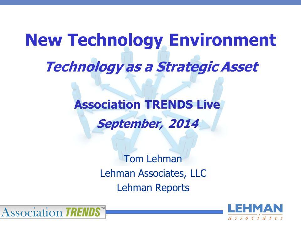 New Technology Environment Technology as a Strategic Asset Tom Lehman Lehman Associates, LLC Lehman Reports Association TRENDS Live September, 2014