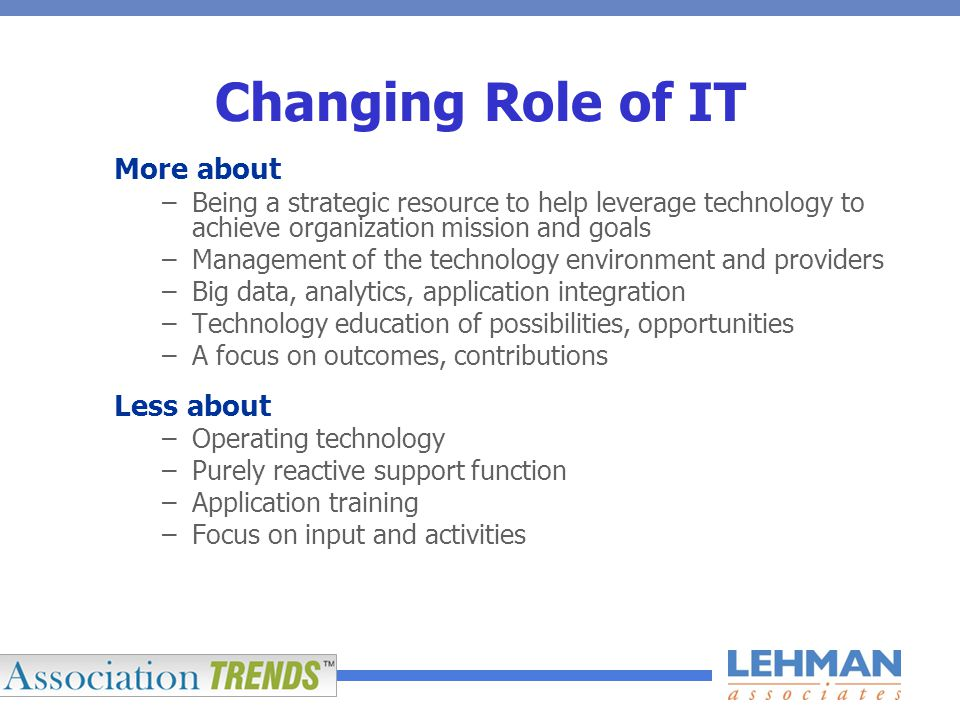 Changing Role of IT More about –Being a strategic resource to help leverage technology to achieve organization mission and goals –Management of the technology environment and providers –Big data, analytics, application integration –Technology education of possibilities, opportunities –A focus on outcomes, contributions Less about –Operating technology –Purely reactive support function –Application training –Focus on input and activities