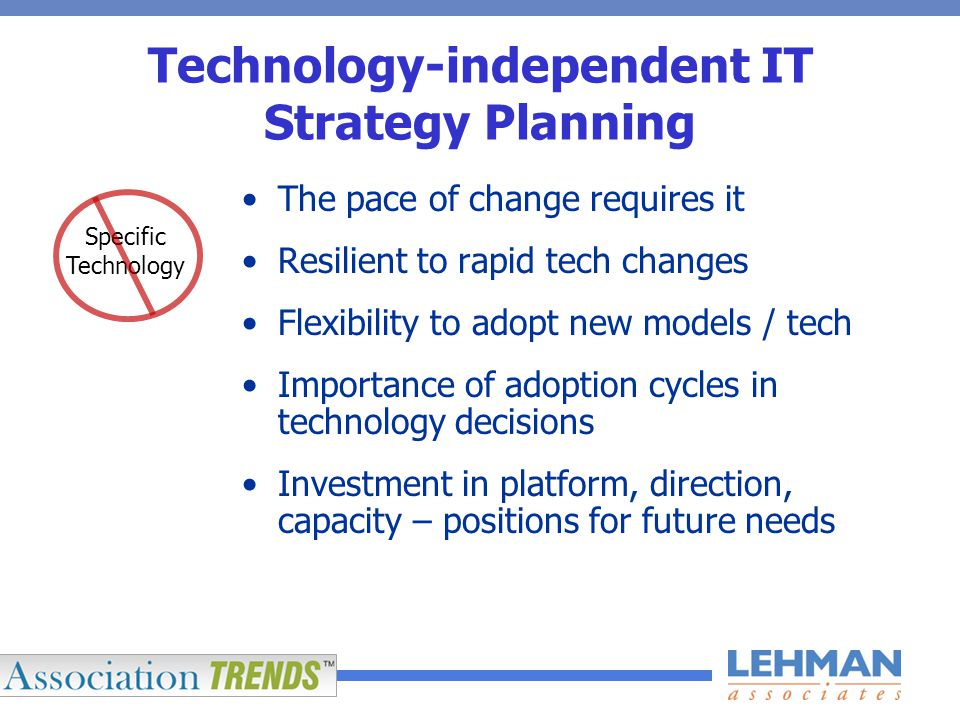 Technology-independent IT Strategy Planning The pace of change requires it Resilient to rapid tech changes Flexibility to adopt new models / tech Importance of adoption cycles in technology decisions Investment in platform, direction, capacity – positions for future needs Specific Technology
