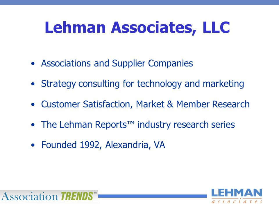 Lehman Associates, LLC Associations and Supplier Companies Strategy consulting for technology and marketing Customer Satisfaction, Market & Member Research The Lehman Reports™ industry research series Founded 1992, Alexandria, VA