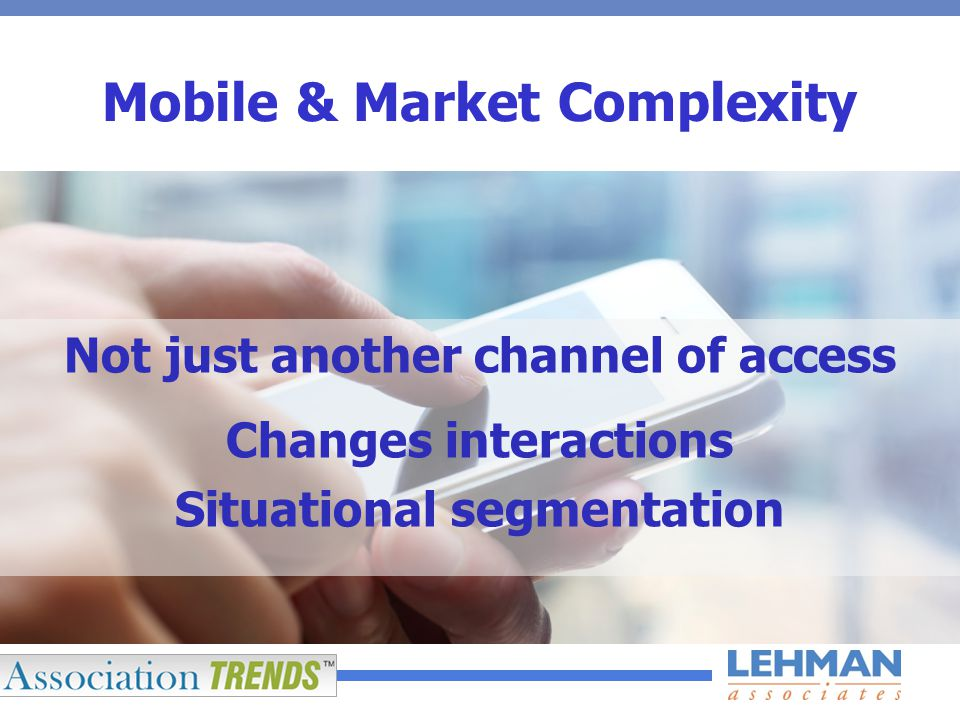 Mobile & Market Complexity Not just another channel of access Changes interactions Situational segmentation