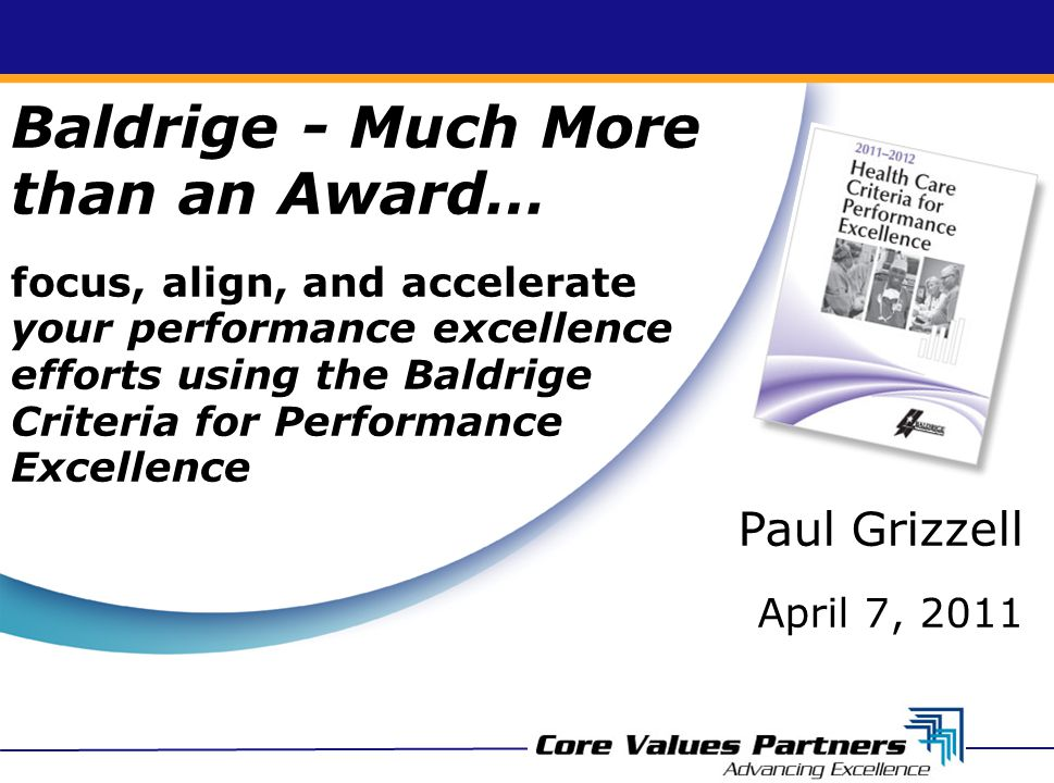 Baldrige - Much More than an Award… focus, align, and accelerate your performance excellence efforts using the Baldrige Criteria for Performance Excel