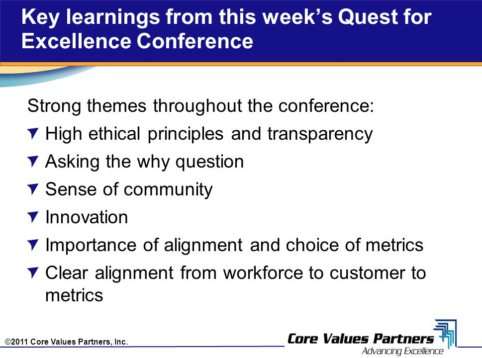 ©2011 Core Values Partners, Inc. Key learnings from this week's Quest for Excellence Conference Strong themes throughout the conference: High ethical