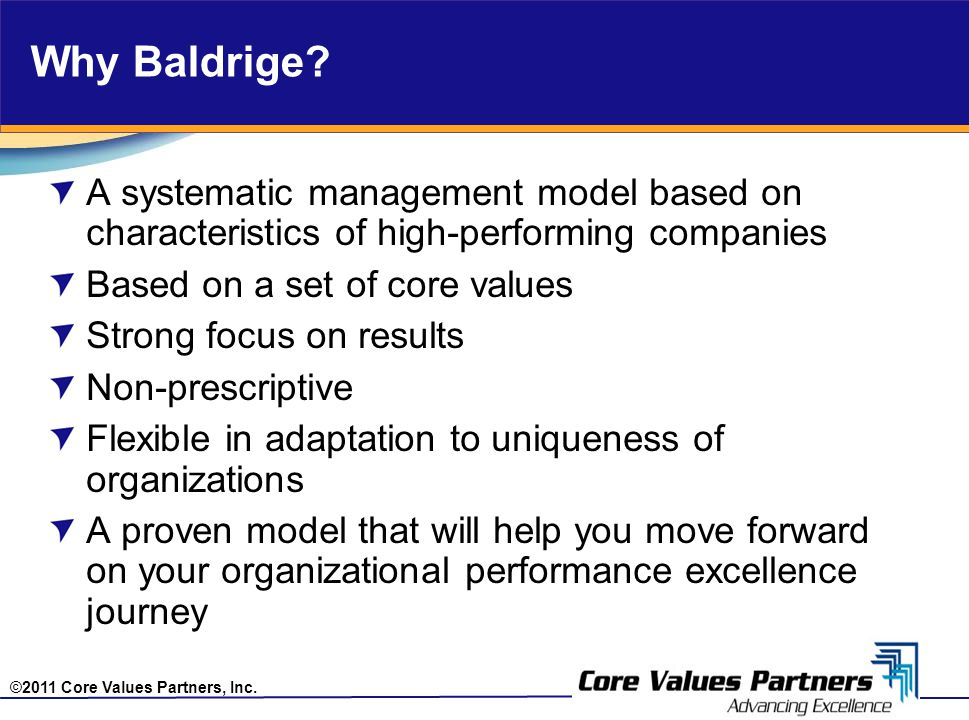 ©2011 Core Values Partners, Inc. Why Baldrige? A systematic management model based on characteristics of high-performing companies Based on a set of c