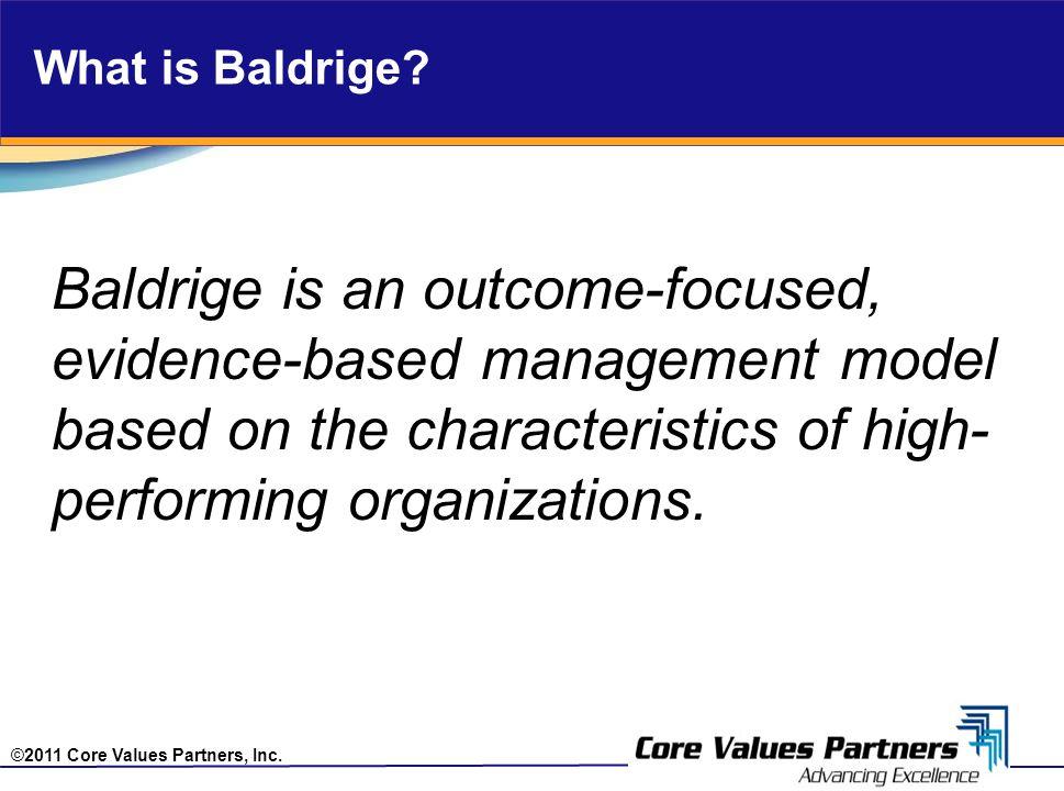 ©2011 Core Values Partners, Inc. What is Baldrige? Baldrige is an outcome-focused, evidence-based management model based on the characteristics of hig