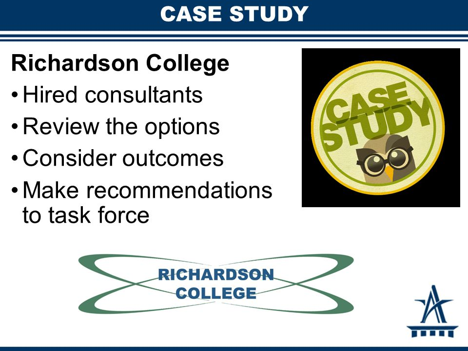 CASE STUDY Richardson College Hired consultants Review the options Consider outcomes Make recommendations to task force