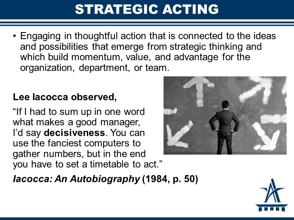 Engaging in thoughtful action that is connected to the ideas and possibilities that emerge from strategic thinking and which build momentum, value, an