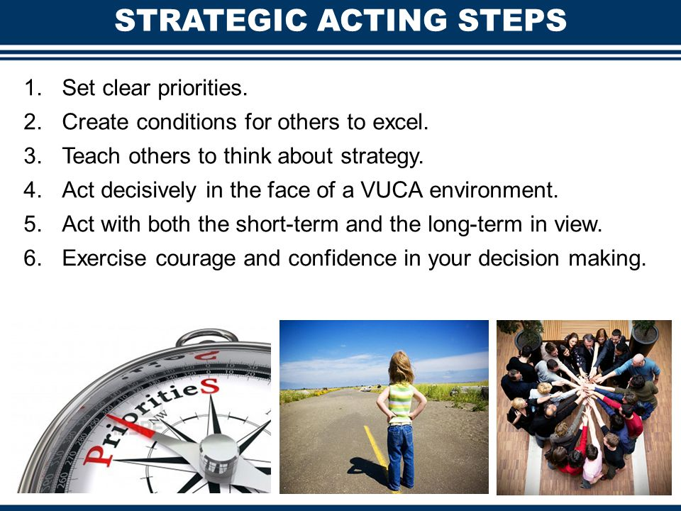 STRATEGIC ACTING STEPS 1.Set clear priorities. 2.Create conditions for others to excel. 3.Teach others to think about strategy. 4.Act decisively in th