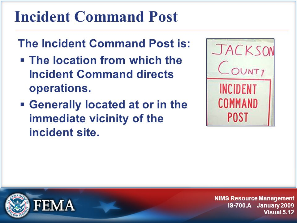NIMS Resource Management IS-700.A – January 2009 Visual 5.12 Incident Command Post The Incident Command Post is:  The location from which the Inciden