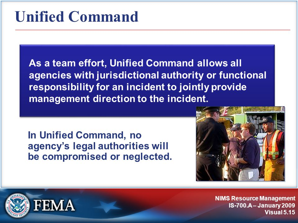 NIMS Resource Management IS-700.A – January 2009 Visual 5.15 Unified Command As a team effort, Unified Command allows all agencies with jurisdictional