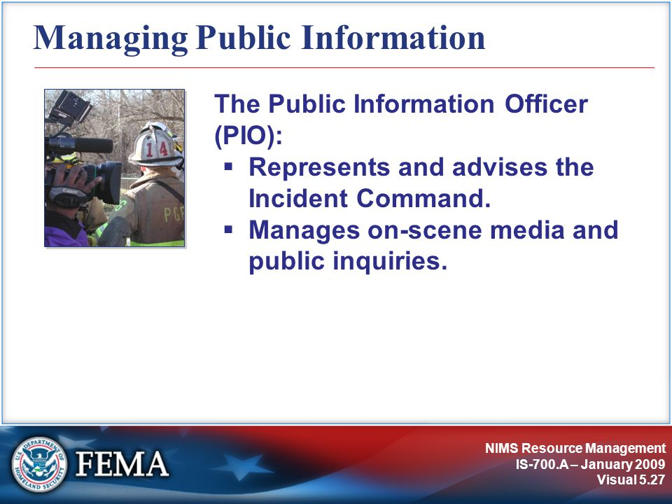 NIMS Resource Management IS-700.A – January 2009 Visual 5.27 Managing Public Information The Public Information Officer (PIO):  Represents and advise