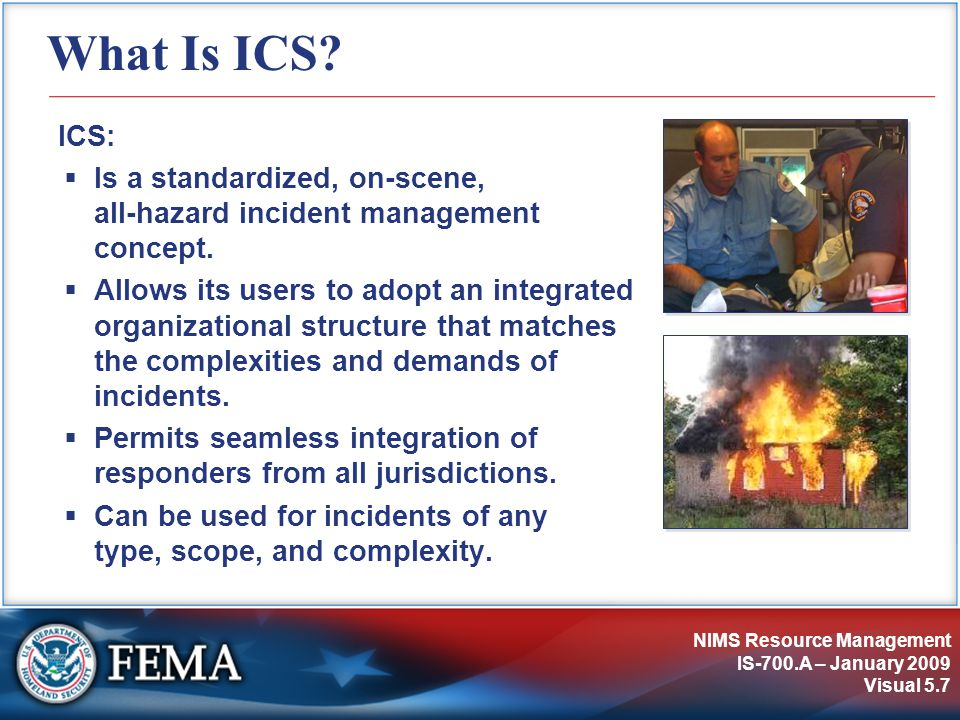 NIMS Resource Management IS-700.A – January 2009 Visual 5.7 What Is ICS? ICS:  Is a standardized, on-scene, all-hazard incident management concept. 
