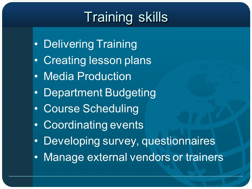 Training skills Delivering Training Creating lesson plans Media Production Department Budgeting Course Scheduling Coordinating events Developing survey, questionnaires Manage external vendors or trainers