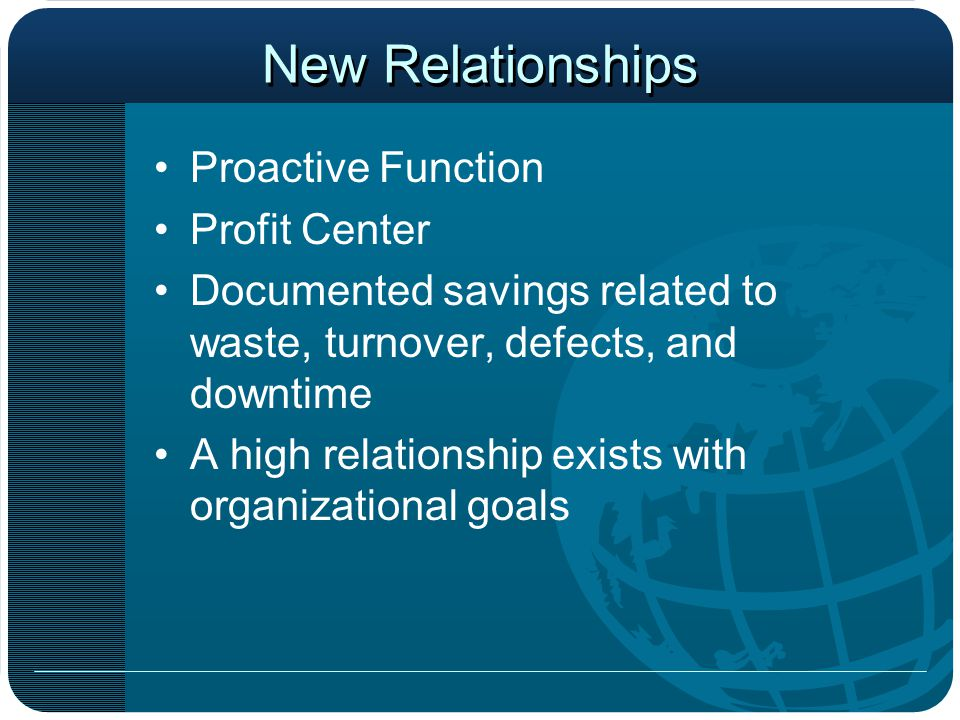 New Relationships Proactive Function Profit Center Documented savings related to waste, turnover, defects, and downtime A high relationship exists with organizational goals
