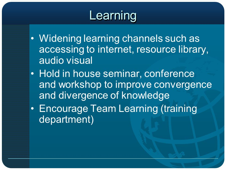 Learning Widening learning channels such as accessing to internet, resource library, audio visual Hold in house seminar, conference and workshop to improve convergence and divergence of knowledge Encourage Team Learning (training department)