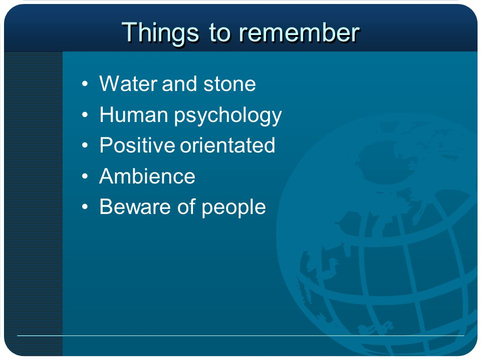 Things to remember Water and stone Human psychology Positive orientated Ambience Beware of people