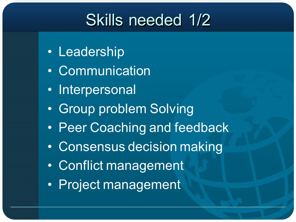 Skills needed 1/2 Leadership Communication Interpersonal Group problem Solving Peer Coaching and feedback Consensus decision making Conflict management Project management