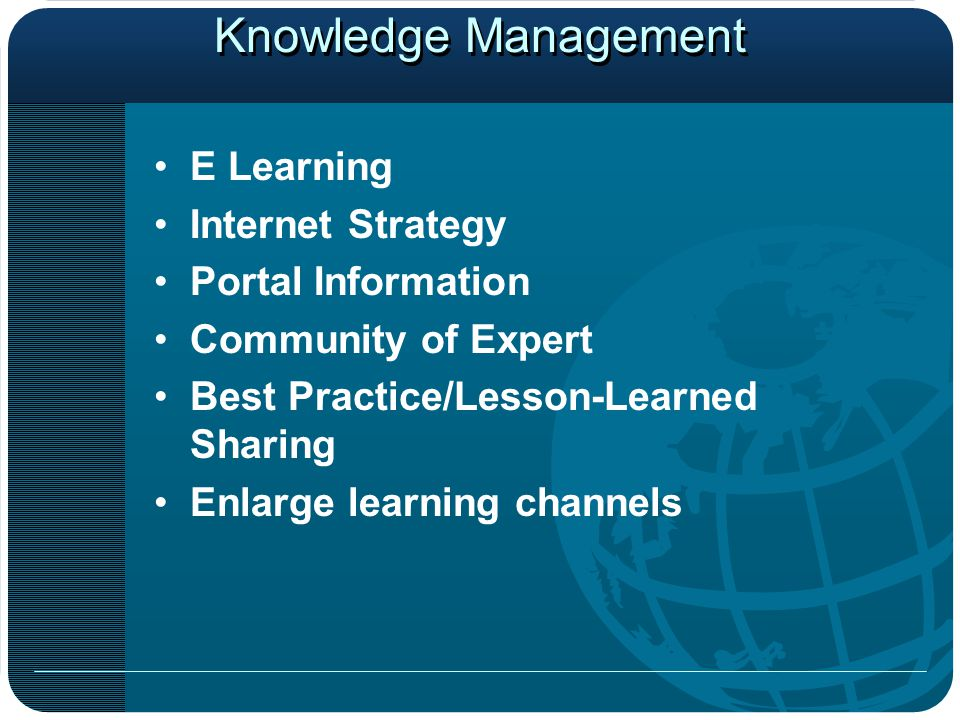 Knowledge Management E Learning Internet Strategy Portal Information Community of Expert Best Practice/Lesson-Learned Sharing Enlarge learning channels