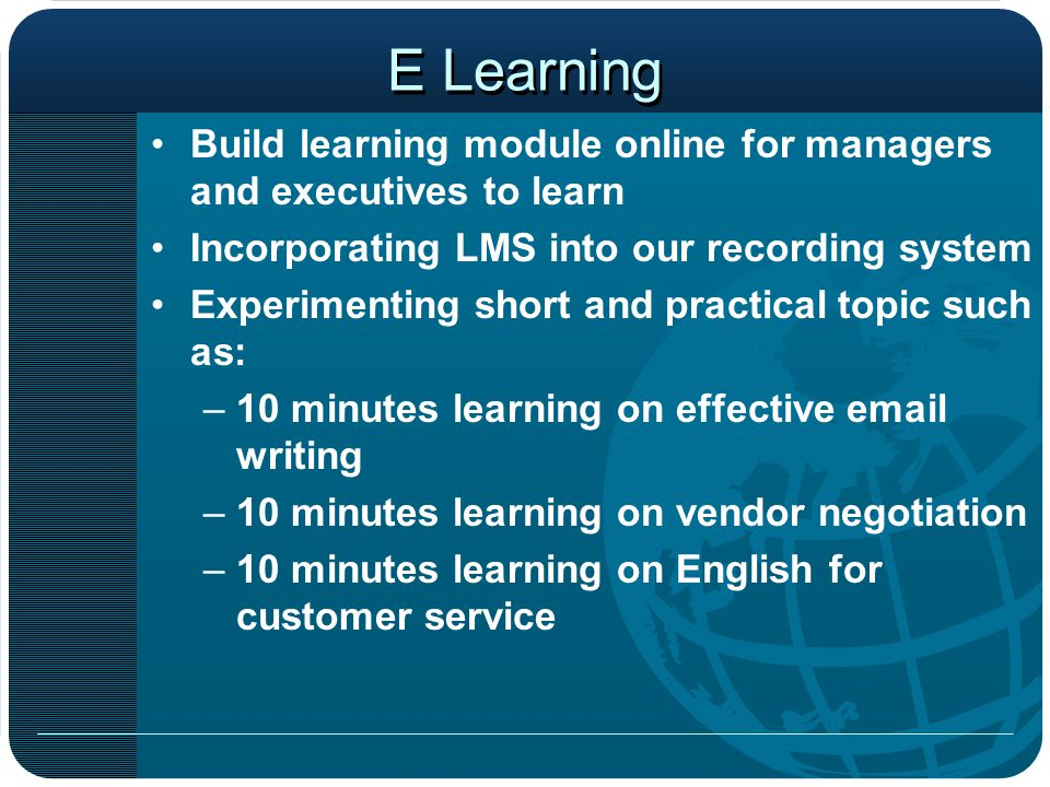 E Learning Build learning module online for managers and executives to learn Incorporating LMS into our recording system Experimenting short and practical topic such as: –10 minutes learning on effective email writing –10 minutes learning on vendor negotiation –10 minutes learning on English for customer service