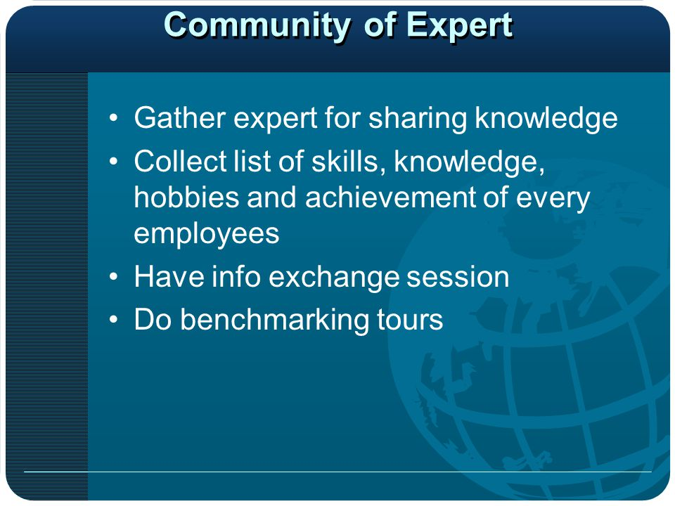 Community of Expert Gather expert for sharing knowledge Collect list of skills, knowledge, hobbies and achievement of every employees Have info exchange session Do benchmarking tours