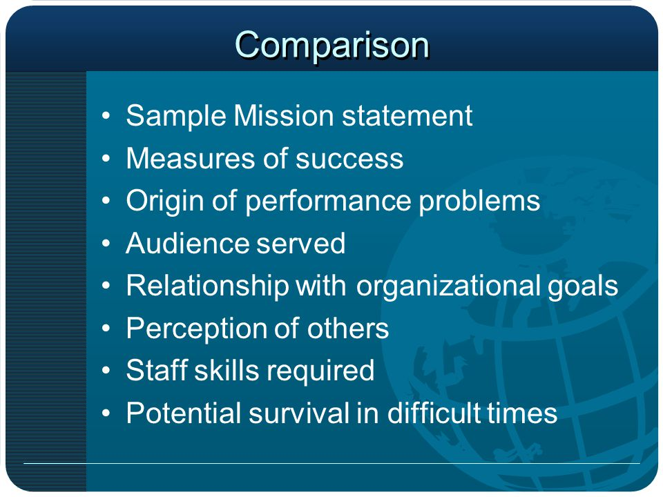 Comparison Sample Mission statement Measures of success Origin of performance problems Audience served Relationship with organizational goals Perception of others Staff skills required Potential survival in difficult times