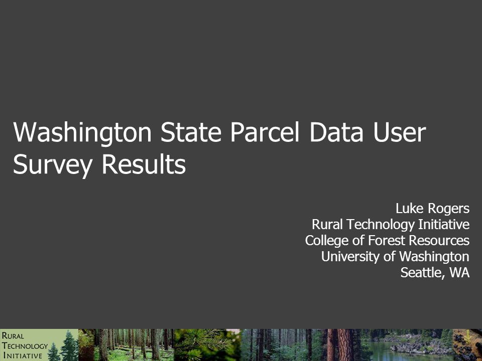 Washington State Parcel Data User Survey Results Luke Rogers Rural Technology Initiative College of Forest Resources University of Washington Seattle, WA