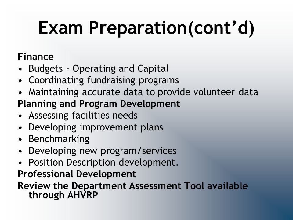 Exam Preparation(cont'd) Finance Budgets - Operating and Capital Coordinating fundraising programs Maintaining accurate data to provide volunteer data