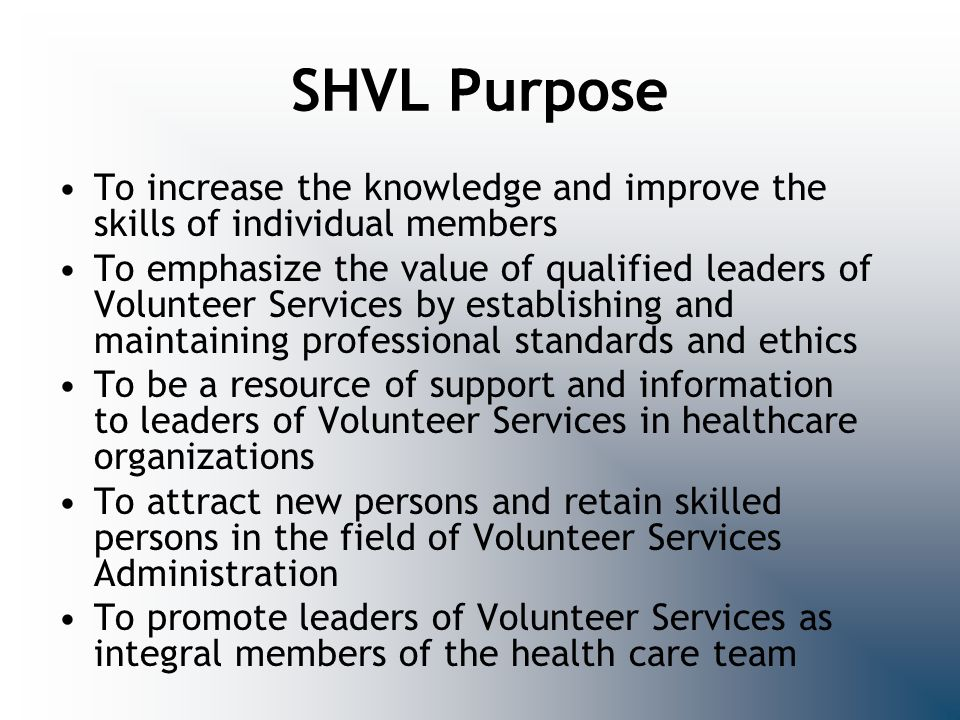 SHVL Purpose To increase the knowledge and improve the skills of individual members To emphasize the value of qualified leaders of Volunteer Services