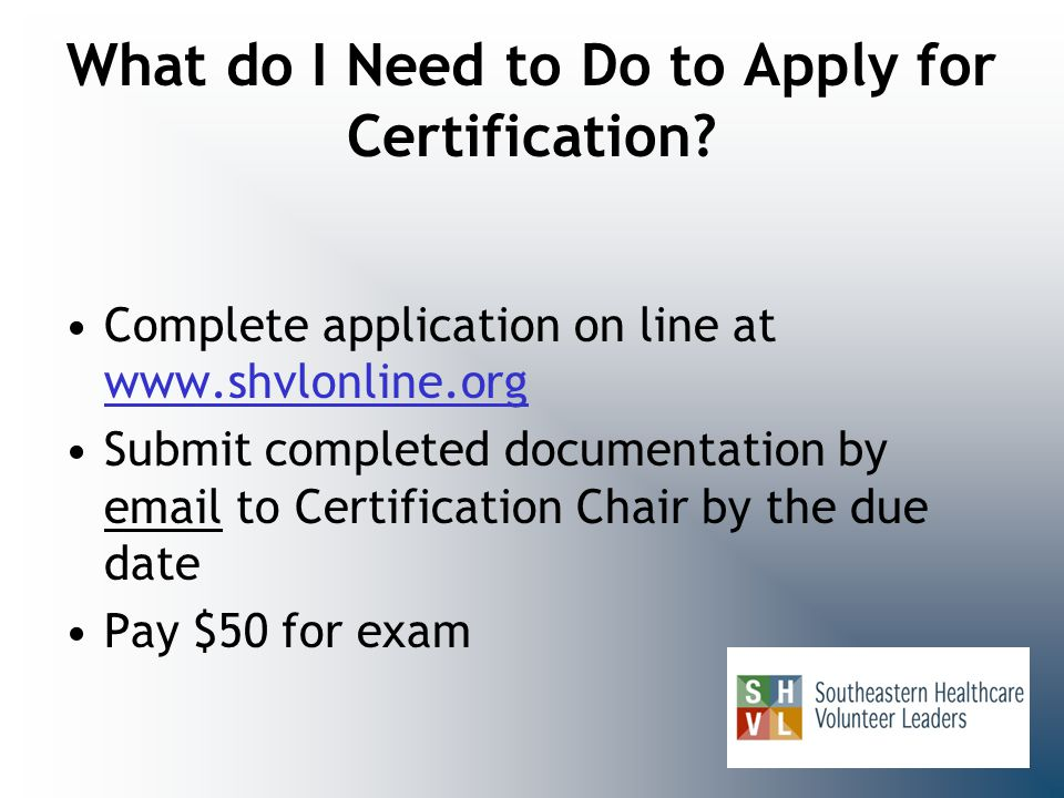 What do I Need to Do to Apply for Certification? Complete application on line at www.shvlonline.org www.shvlonline.org Submit completed documentation