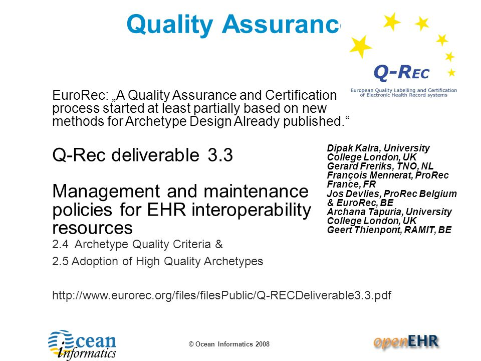 "© Ocean Informatics 2008 Quality Assurance EuroRec: ""A Quality Assurance and Certification process started at least partially based on new methods for Archetype Design Already published. Q-Rec deliverable 3.3 Management and maintenance policies for EHR interoperability resources Dipak Kalra, University College London, UK Gerard Freriks, TNO, NL François Mennerat, ProRec France, FR Jos Devlies, ProRec Belgium & EuroRec, BE Archana Tapuria, University College London, UK Geert Thienpont, RAMIT, BE 2.4 Archetype Quality Criteria & 2.5 Adoption of High Quality Archetypes http://www.eurorec.org/files/filesPublic/Q-RECDeliverable3.3.pdf"