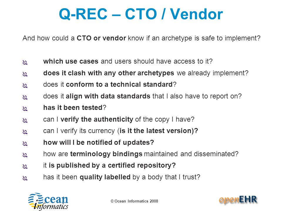 © Ocean Informatics 2008 Q-REC – CTO / Vendor And how could a CTO or vendor know if an archetype is safe to implement?  which use cases and users sho