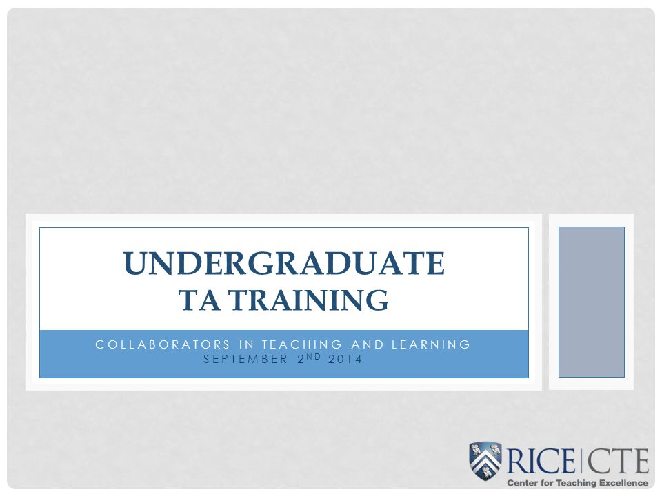 COLLABORATORS IN TEACHING AND LEARNING SEPTEMBER 2 ND 2014 UNDERGRADUATE TA TRAINING