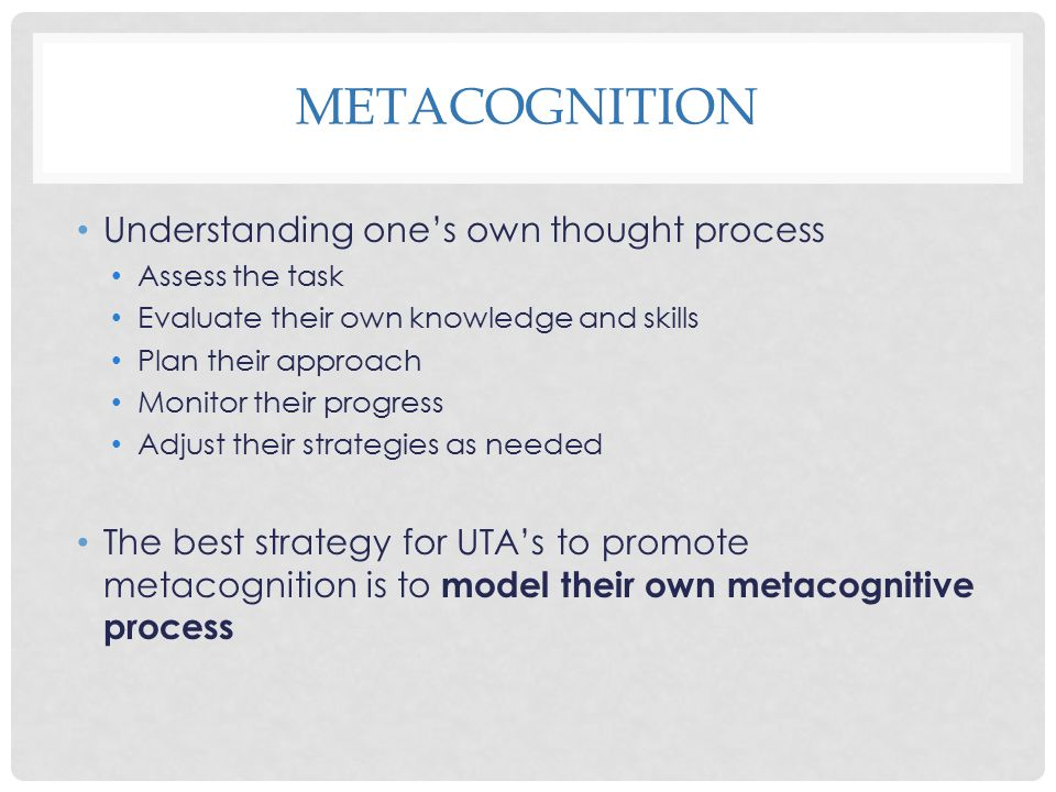 METACOGNITION Understanding one's own thought process Assess the task Evaluate their own knowledge and skills Plan their approach Monitor their progress Adjust their strategies as needed The best strategy for UTA's to promote metacognition is to model their own metacognitive process