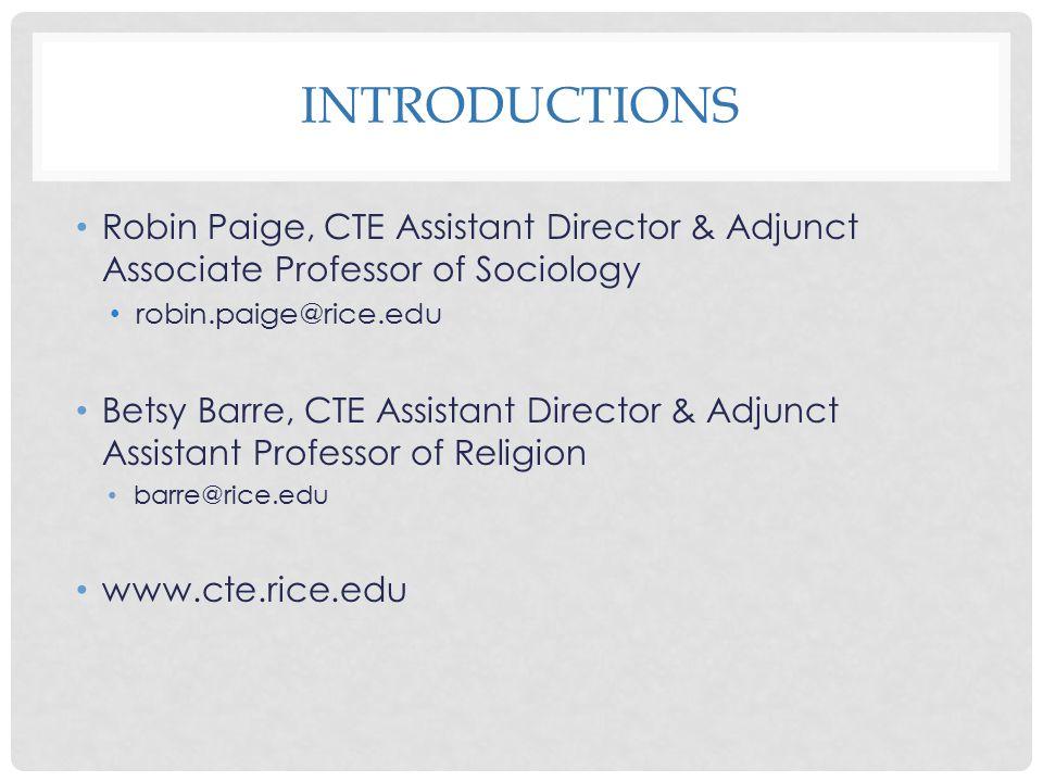 INTRODUCTIONS Robin Paige, CTE Assistant Director & Adjunct Associate Professor of Sociology robin.paige@rice.edu Betsy Barre, CTE Assistant Director