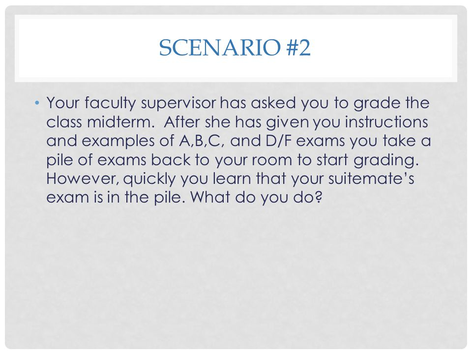 SCENARIO #2 Your faculty supervisor has asked you to grade the class midterm. After she has given you instructions and examples of A,B,C, and D/F exam