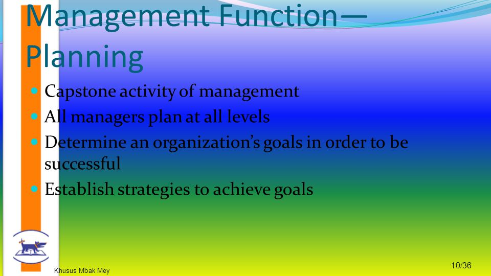 Khusus Mbak Mey 10/36 Capstone activity of management All managers plan at all levels Determine an organization's goals in order to be successful Establish strategies to achieve goals Management Function— Planning