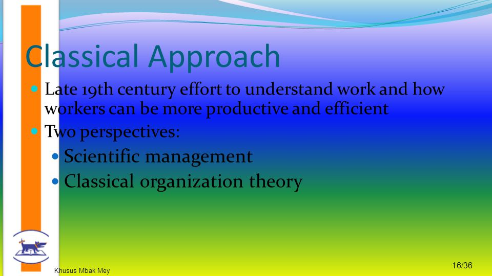 Khusus Mbak Mey 16/36 Late 19th century effort to understand work and how workers can be more productive and efficient Two perspectives: Scientific ma