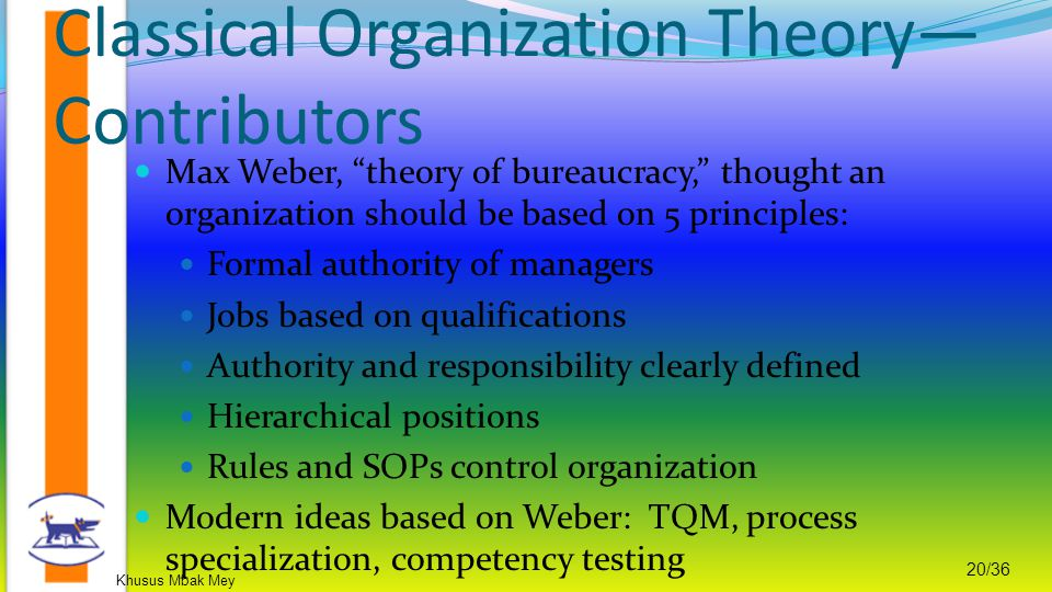 Khusus Mbak Mey 20/36 Max Weber, theory of bureaucracy, thought an organization should be based on 5 principles: Formal authority of managers Jobs based on qualifications Authority and responsibility clearly defined Hierarchical positions Rules and SOPs control organization Modern ideas based on Weber: TQM, process specialization, competency testing Classical Organization Theory— Contributors