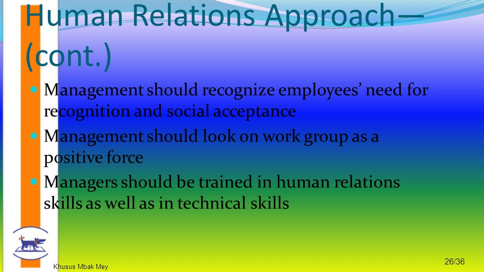 Khusus Mbak Mey 26/36 Management should recognize employees' need for recognition and social acceptance Management should look on work group as a positive force Managers should be trained in human relations skills as well as in technical skills Human Relations Approach— (cont.)