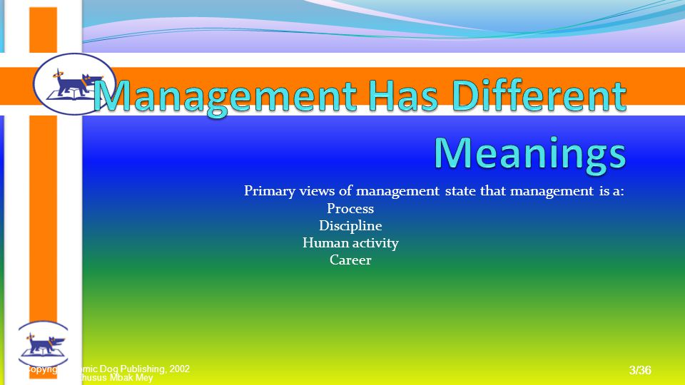 Khusus Mbak Mey 3/36 Copyright Atomic Dog Publishing, 2002 3/36 Primary views of management state that management is a: Process Discipline Human activity Career