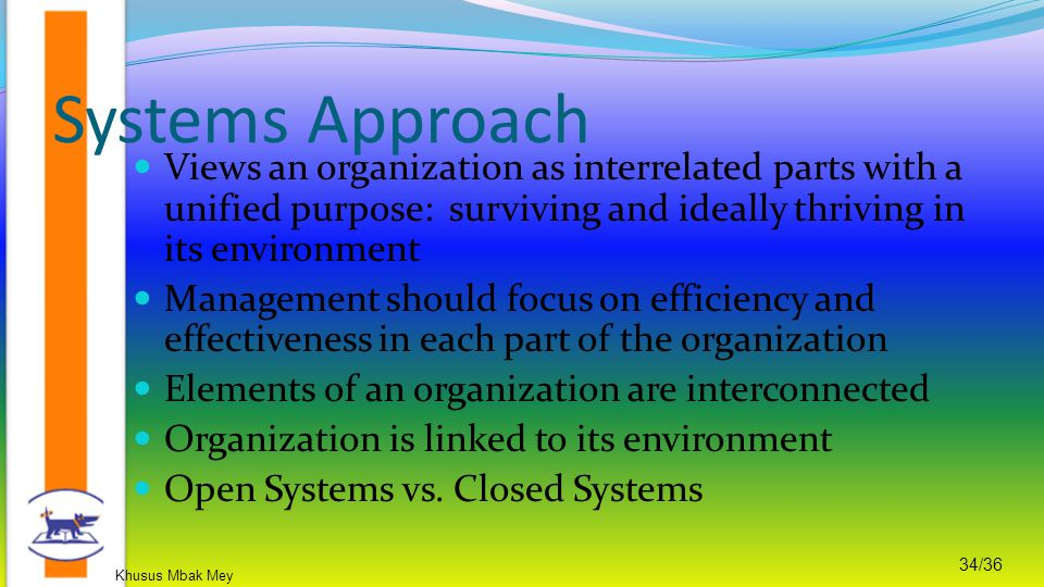 Khusus Mbak Mey 34/36 Views an organization as interrelated parts with a unified purpose: surviving and ideally thriving in its environment Management should focus on efficiency and effectiveness in each part of the organization Elements of an organization are interconnected Organization is linked to its environment Open Systems vs.