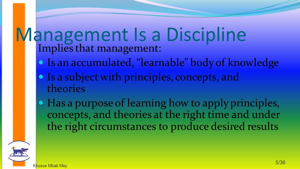 Khusus Mbak Mey 5/36 Implies that management: Is an accumulated, learnable body of knowledge Is a subject with principles, concepts, and theories Has a purpose of learning how to apply principles, concepts, and theories at the right time and under the right circumstances to produce desired results Management Is a Discipline