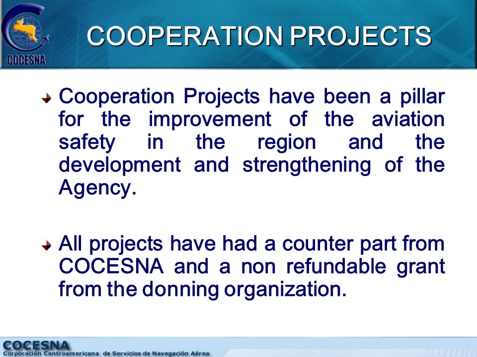 COOPERATION PROJECTS Cooperation Projects have been a pillar for the improvement of the aviation safety in the region and the development and strengthening of the Agency.